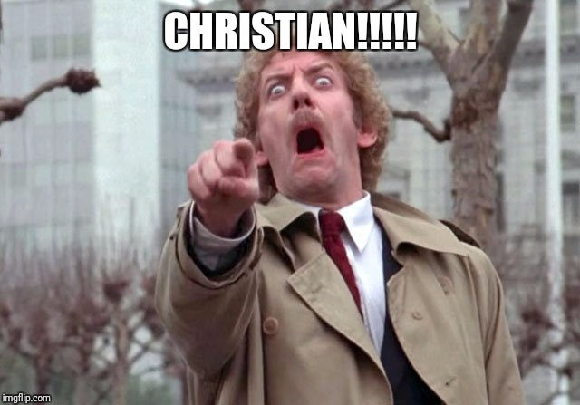 CHRISTIAN. | CHRISTIAN!!!!! | image tagged in invasion of the body snatchers | made w/ Imgflip meme maker
