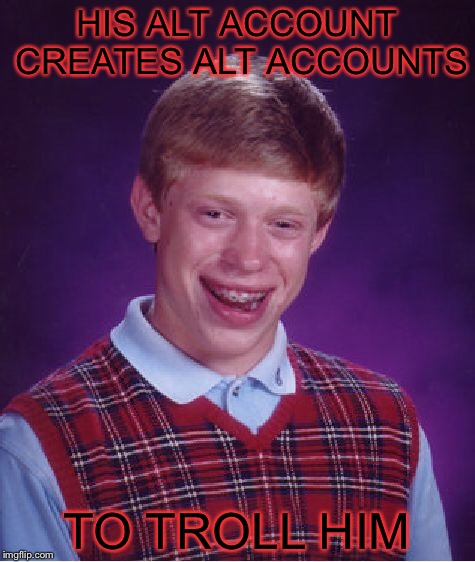 Bad Luck Brian Meme | HIS ALT ACCOUNT CREATES ALT ACCOUNTS TO TROLL HIM | image tagged in memes,bad luck brian | made w/ Imgflip meme maker