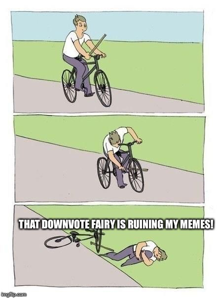 Bike Fall |  THAT DOWNVOTE FAIRY IS RUINING MY MEMES! | image tagged in bicycle | made w/ Imgflip meme maker