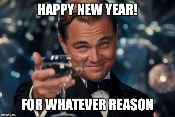 Leonardo Dicaprio Cheers Meme | HAPPY NEW YEAR! FOR WHATEVER REASON | image tagged in memes,leonardo dicaprio cheers | made w/ Imgflip meme maker