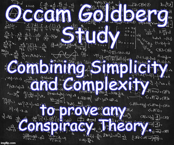 OCCAM GOLDBERG STUDY | Occam Goldberg Study Combining Simplicity and Complexity to prove any Conspiracy Theory. | image tagged in occam goldberg study,simplicity,complexity,rule 35,conspiracy theory,prove | made w/ Imgflip meme maker