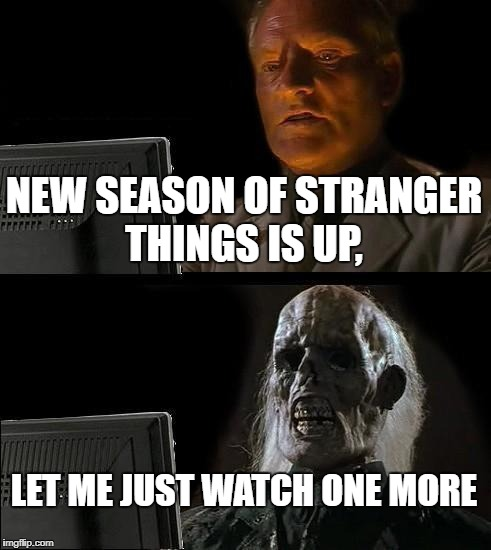 Ill Just Wait Here Meme | NEW SEASON OF STRANGER THINGS IS UP, LET ME JUST WATCH ONE MORE | image tagged in memes,ill just wait here | made w/ Imgflip meme maker