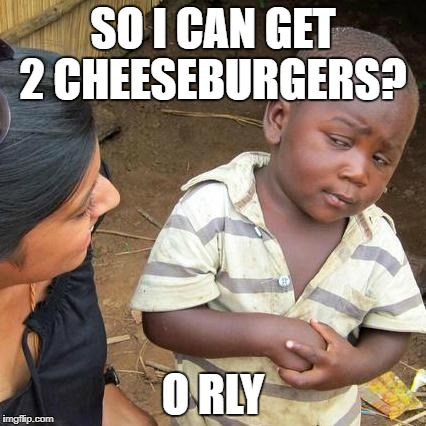 Third World Skeptical Kid Meme | SO I CAN GET 2 CHEESEBURGERS? O RLY | image tagged in memes,third world skeptical kid | made w/ Imgflip meme maker