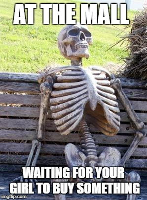 Waiting Skeleton Meme | AT THE MALL WAITING FOR YOUR GIRL TO BUY SOMETHING | image tagged in memes,waiting skeleton | made w/ Imgflip meme maker