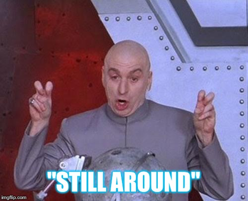 "Dr Evil Laser Meme | ""STILL AROUND"" 