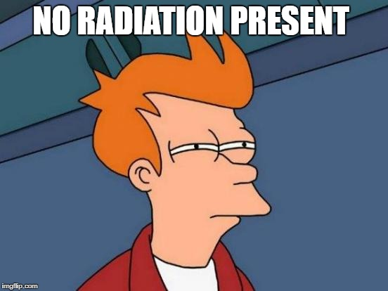 Futurama Fry Meme | NO RADIATION PRESENT | image tagged in memes,futurama fry | made w/ Imgflip meme maker