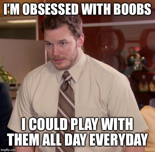 Afraid To Ask Andy Meme | I'M OBSESSED WITH BOOBS I COULD PLAY WITH THEM ALL DAY EVERYDAY | image tagged in memes,afraid to ask andy | made w/ Imgflip meme maker