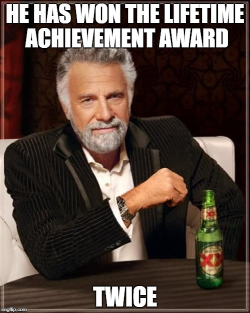 The Most Interesting Man In The World Meme | HE HAS WON THE LIFETIME ACHIEVEMENT AWARD TWICE | image tagged in memes,the most interesting man in the world | made w/ Imgflip meme maker