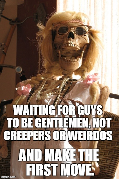 WAITING FOR GUYS TO BE GENTLEMEN, NOT CREEPERS OR WEIRDOS AND MAKE THE FIRST MOVE. | made w/ Imgflip meme maker