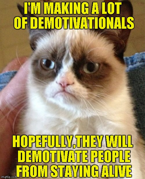 Grumpy Cat doing the ultimate act of hatred! | I'M MAKING A LOT OF DEMOTIVATIONALS HOPEFULLY,THEY WILL DEMOTIVATE PEOPLE FROM STAYING ALIVE | image tagged in memes,grumpy cat,demotivationals,funny,powermetalhead,kill yourself | made w/ Imgflip meme maker