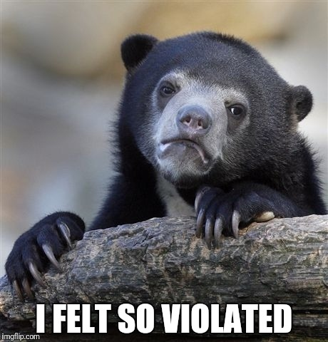 Confession Bear Meme | I FELT SO VIOLATED | image tagged in memes,confession bear | made w/ Imgflip meme maker