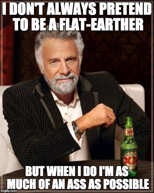 The Most Interesting Man In The World Meme | I DON'T ALWAYS PRETEND TO BE A FLAT-EARTHER BUT WHEN I DO I'M AS MUCH OF AN ASS AS POSSIBLE | image tagged in memes,the most interesting man in the world,flat earth,annoying,shut up | made w/ Imgflip meme maker