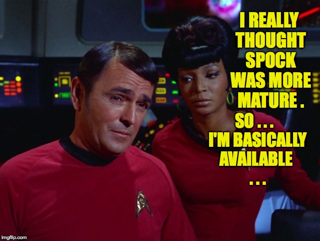 I REALLY THOUGHT SPOCK WAS MORE MATURE . SO . . .  I'M BASICALLY AVAILABLE  . . . | made w/ Imgflip meme maker