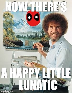 ross deadpool | NOW THERE'S A HAPPY LITTLE  LUNATIC | image tagged in funny meme | made w/ Imgflip meme maker