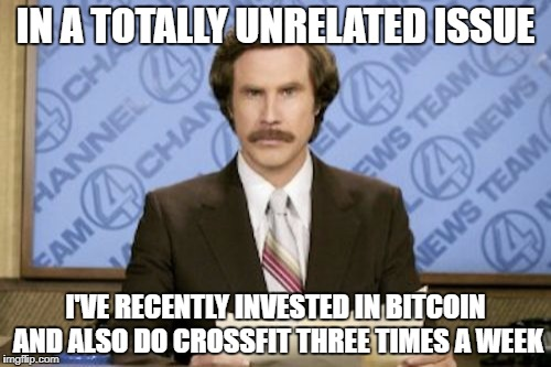 IN A TOTALLY UNRELATED ISSUE I'VE RECENTLY INVESTED IN BITCOIN AND ALSO DO CROSSFIT THREE TIMES A WEEK | made w/ Imgflip meme maker