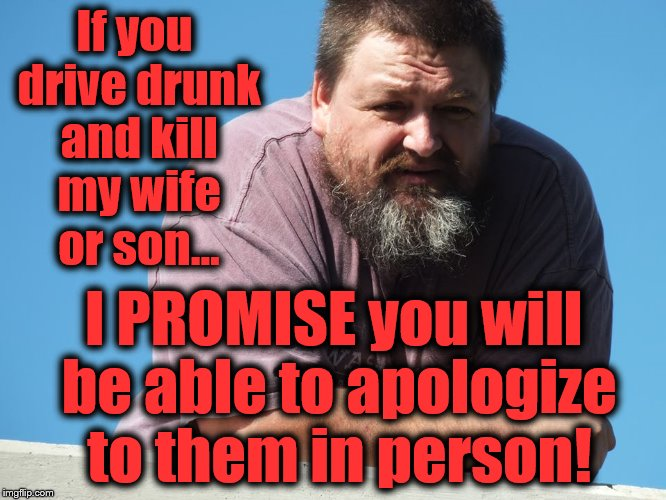 True story... | If you drive drunk and kill my wife or son... I PROMISE you will be able to apologize to them in person! | image tagged in drunk driving,new years,happy new year,promises,street justice,vigilante | made w/ Imgflip meme maker