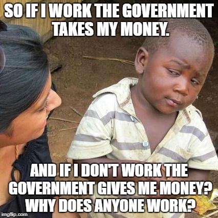 The failure of socialism | SO IF I WORK THE GOVERNMENT TAKES MY MONEY. AND IF I DON'T WORK THE GOVERNMENT GIVES ME MONEY? WHY DOES ANYONE WORK? | image tagged in socialism failure | made w/ Imgflip meme maker