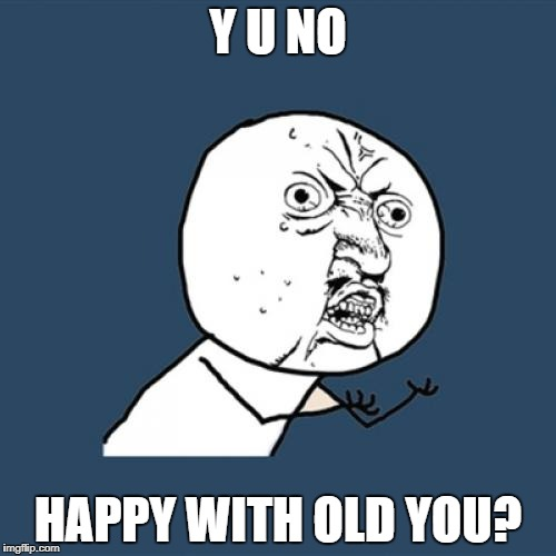 Y U No Meme | Y U NO HAPPY WITH OLD YOU? | image tagged in memes,y u no | made w/ Imgflip meme maker