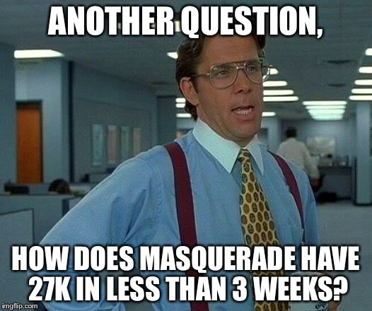 That Would Be Great Meme | ANOTHER QUESTION, HOW DOES MASQUERADE HAVE 27K IN LESS THAN 3 WEEKS? | image tagged in memes,that would be great | made w/ Imgflip meme maker