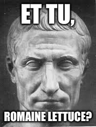 ET TU, ROMAINE LETTUCE? | image tagged in julius caesar,memes,romaine lettuce | made w/ Imgflip meme maker