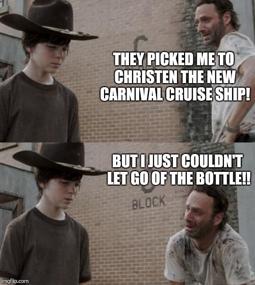 Rick and Carl Meme | THEY PICKED ME TO CHRISTEN THE NEW CARNIVAL CRUISE SHIP! BUT I JUST COULDN'T LET GO OF THE BOTTLE!! | image tagged in memes,rick and carl | made w/ Imgflip meme maker