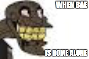 WHEN BAE IS HOME ALONE | image tagged in bae | made w/ Imgflip meme maker