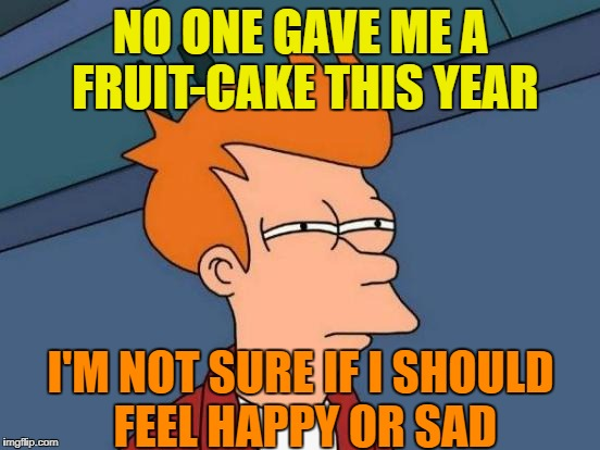 I just realized... | NO ONE GAVE ME A FRUIT-CAKE THIS YEAR I'M NOT SURE IF I SHOULD FEEL HAPPY OR SAD | image tagged in memes,futurama fry,christmas,holidays over | made w/ Imgflip meme maker