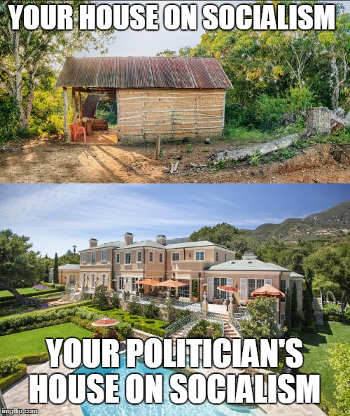 Some socialists are more equal than others. | YOUR HOUSE ON SOCIALISM YOUR POLITICIAN'S HOUSE ON SOCIALISM | image tagged in 2018,redistribution,socialism,animal farm,political memes,memes | made w/ Imgflip meme maker