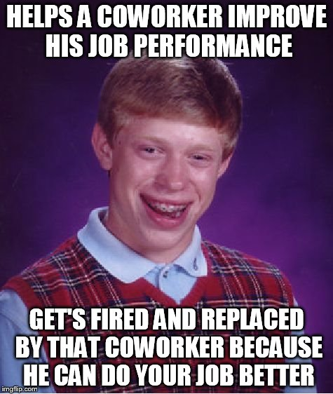 Bad Luck Brian Meme | HELPS A COWORKER IMPROVE HIS JOB PERFORMANCE GET'S FIRED AND REPLACED BY THAT COWORKER BECAUSE HE CAN DO YOUR JOB BETTER | image tagged in memes,bad luck brian | made w/ Imgflip meme maker