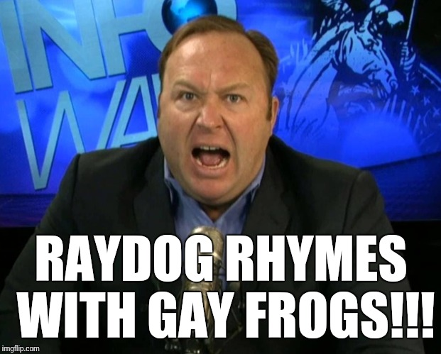 Gay frogs!!! | RAYDOG RHYMES WITH GAY FROGS!!! | image tagged in raydog,alex jones | made w/ Imgflip meme maker