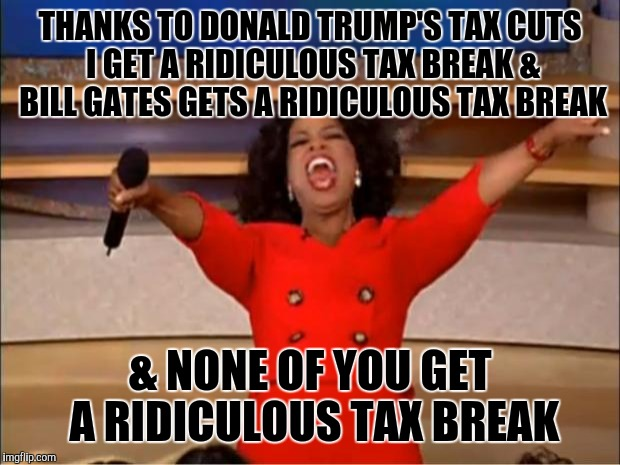 Oprah You Get A Meme | THANKS TO DONALD TRUMP'S TAX CUTS I GET A RIDICULOUS TAX BREAK & BILL GATES GETS A RIDICULOUS TAX BREAK & NONE OF YOU GET A RIDICULOUS TAX B | image tagged in memes,oprah you get a | made w/ Imgflip meme maker