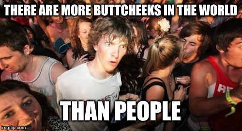Sudden Clarity Clarence Meme | THERE ARE MORE BUTTCHEEKS IN THE WORLD THAN PEOPLE | image tagged in memes,sudden clarity clarence,funny | made w/ Imgflip meme maker