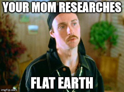 YOUR MOM RESEARCHES FLAT EARTH | image tagged in kip the pimp | made w/ Imgflip meme maker