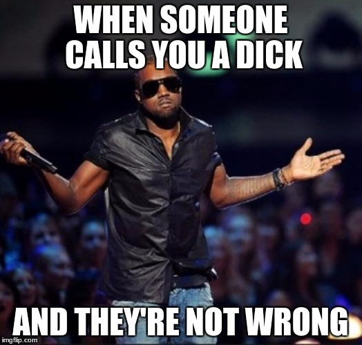 Calling Kayne West a Dick | WHEN SOMEONE CALLS YOU A DICK AND THEY'RE NOT WRONG | image tagged in kayne west,insult,meme | made w/ Imgflip meme maker
