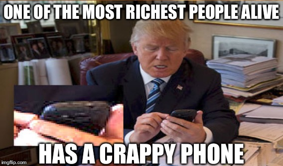 ONE OF THE MOST RICHEST PEOPLE ALIVE HAS A CRAPPY PHONE | image tagged in donald trump memes | made w/ Imgflip meme maker