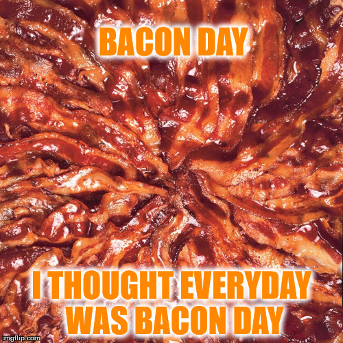 BACON DAY I THOUGHT EVERYDAY WAS BACON DAY | image tagged in baconday | made w/ Imgflip meme maker