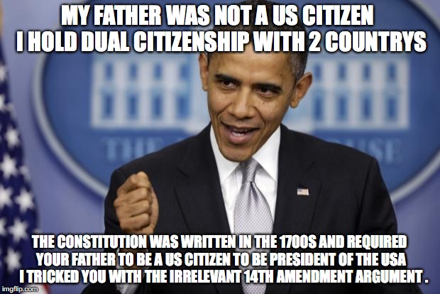 Barack Obama | MY FATHER WAS NOT A US CITIZEN  I HOLD DUAL CITIZENSHIP WITH 2 COUNTRYS THE CONSTITUTION WAS WRITTEN IN THE 1700S AND REQUIRED YOUR FATHER T | image tagged in barack obama | made w/ Imgflip meme maker