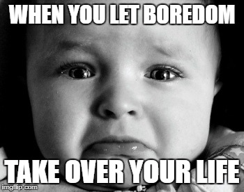 Sad Baby | WHEN YOU LET BOREDOM TAKE OVER YOUR LIFE | image tagged in memes,sad baby | made w/ Imgflip meme maker