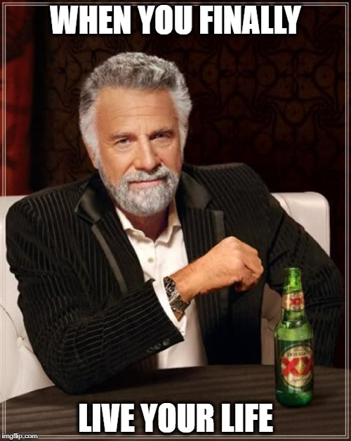 The Most Interesting Man In The World Meme | WHEN YOU FINALLY LIVE YOUR LIFE | image tagged in memes,the most interesting man in the world | made w/ Imgflip meme maker