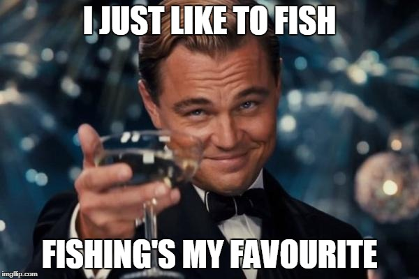 Leonardo Dicaprio Cheers Meme | I JUST LIKE TO FISH FISHING'S MY FAVOURITE | image tagged in memes,leonardo dicaprio cheers | made w/ Imgflip meme maker