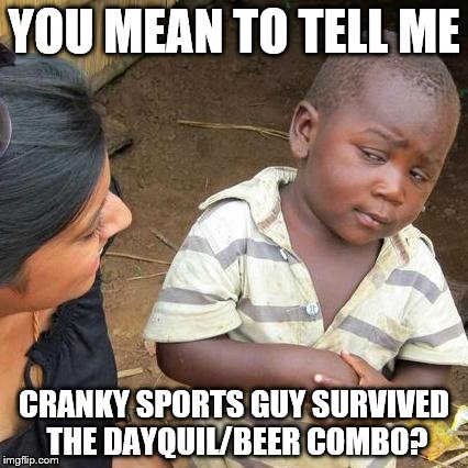 Third World Skeptical Kid Meme | YOU MEAN TO TELL ME CRANKY SPORTS GUY SURVIVED THE DAYQUIL/BEER COMBO? | image tagged in memes,third world skeptical kid | made w/ Imgflip meme maker