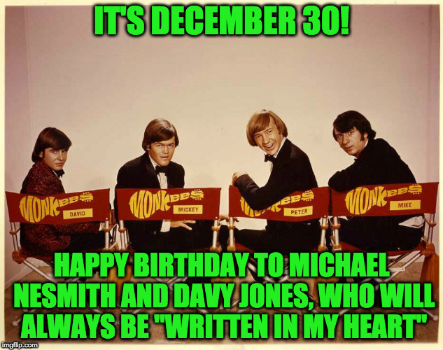 "The Monkees | IT'S DECEMBER 30! HAPPY BIRTHDAY TO MICHAEL NESMITH AND DAVY JONES, WHO WILL ALWAYS BE ""WRITTEN IN MY HEART"" 