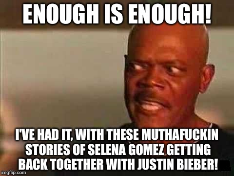 Sick of Bieber Fever | ENOUGH IS ENOUGH! I'VE HAD IT, WITH THESE MUTHAF**KIN STORIES OF SELENA GOMEZ GETTING BACK TOGETHER WITH JUSTIN BIEBER! | image tagged in slj snakes on a plane,justin bieber,selena gomez,celebrities,dating,singers | made w/ Imgflip meme maker