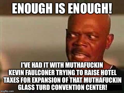Glass turd in a punch bowl | ENOUGH IS ENOUGH! I'VE HAD IT WITH MUTHAF**KIN KEVIN FAULCONER TRYING TO RAISE HOTEL TAXES FOR EXPANSION OF THAT MUTHAF**KIN GLASS TURD CONV | image tagged in slj snakes on a plane,glass,convention,hotel california,taxes,politicians suck | made w/ Imgflip meme maker