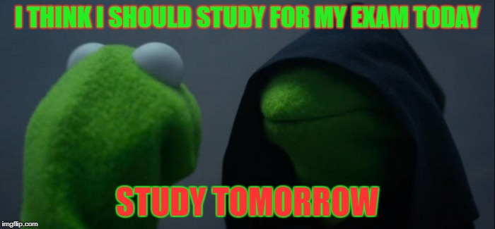 Evil Kermit Meme | I THINK I SHOULD STUDY FOR MY EXAM TODAY STUDY TOMORROW | image tagged in memes,evil kermit | made w/ Imgflip meme maker
