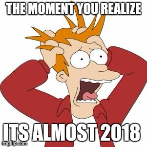 THE MOMENT YOU REALIZE ITS ALMOST 2018 | image tagged in new years,futurama fry | made w/ Imgflip meme maker