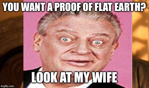 YOU WANT A PROOF OF FLAT EARTH? LOOK AT MY WIFE | made w/ Imgflip meme maker