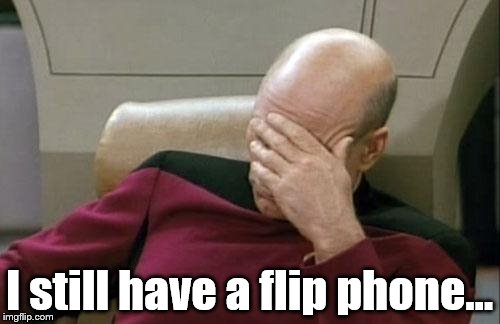 I barely know how to use it, too... | I still have a flip phone... | image tagged in memes,captain picard facepalm,cell phones | made w/ Imgflip meme maker