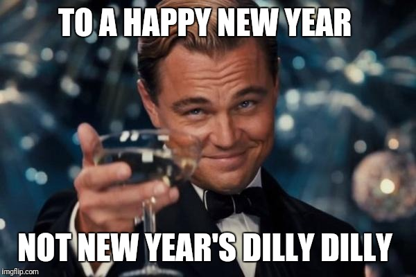 Leonardo Dicaprio Cheers Meme | TO A HAPPY NEW YEAR NOT NEW YEAR'S DILLY DILLY | image tagged in memes,leonardo dicaprio cheers | made w/ Imgflip meme maker