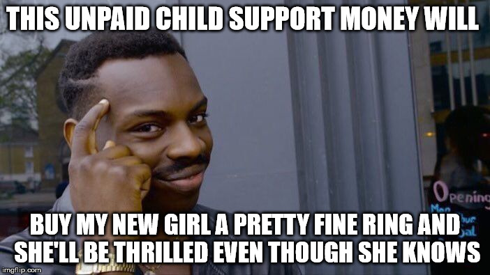 Roll Safe Think About It Meme | THIS UNPAID CHILD SUPPORT MONEY WILL BUY MY NEW GIRL A PRETTY FINE RING AND SHE'LL BE THRILLED EVEN THOUGH SHE KNOWS | image tagged in memes,roll safe think about it | made w/ Imgflip meme maker